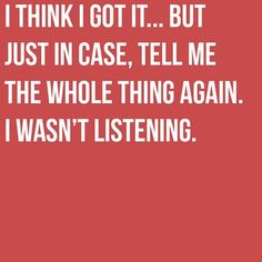 I think I got it...but just in case, tell me the whole thing again.  I wasn't listening.