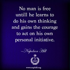 No man is free until he learns to do his own thinking and gains the courage to act on his own personal nature. —Napoleon Hill www.naphill.org #NapoleonHill #ThinkandGrowRich