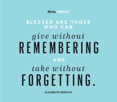"""""""Blessed are those who can give without remembering and take without forgetting."""" —Elizabeth Bibesco #quotes"""