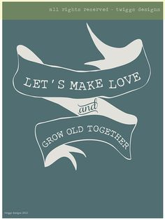Let's make love and grow old together 8x10 size by twiggsdesigns, $19.00