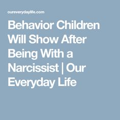 Behavior Children Will Show After Being With a Narcissist | Our Everyday Life