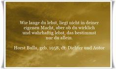 Wie lange du lebst liegt nicht in deiner eigenen Macht,  aber ob du wirklich und wahrhaftig lebst, das bestimmst nur du allein - Zitat von Horst Bulla, dt. Freidenker, Dichter & Autor. - Zitate - Zitat - Quotes - deutsch