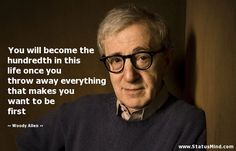 #GiftBuzz - Woody Allen Inspirational Quote - You will become the hundredth in this life once you throw away everything that makes you want to be first