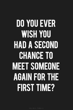 Do You ever wish You had a second change to meet someone again for the first time?