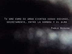 """""""Te amo como se aman ciertas cosas oscuras, secretamente, entre la sombra y el alma."""" #PabloNeruda #Poema @Candidman"""