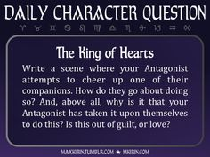 ★ Daily Character Question ★The King of HeartsWrite a scene where your Antagonist attempts to cheer up one of their companions. How do they go about doing so? And, above all, why is it that your Antagonist has taken it upon themselves to do this? Is this out of guilt, or love?Any work you create based off this prompt belongs to you, no sourcing is necessary though it would be really appreciated! And don't forget to tag maxkirin (or tweet @MistreKirin), so that I can check-out your…