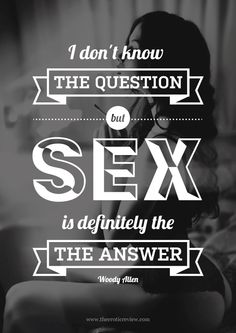 I don't know the question, but sex is definitely the answer - woody allen
