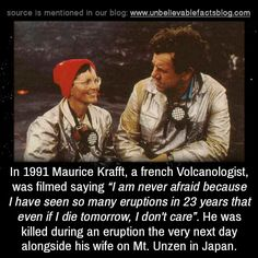 """In 1991 Maurice Krafft, a french Volcanologist, was filmed saying """"I am never afraid because I have seen so many eruptions in 23 years that even if I die tomorrow, I don't care"""". He was killed during an eruption the very next day alongside his wife. Peter The Great, If I Die, Political System, Next Day, Film Studio, Stuff And Thangs, Coincidences, Weird Facts, Gemini"""