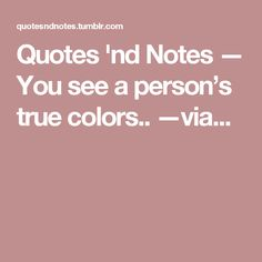 Quotes 'nd Notes — You see a person's true colors.. —via...