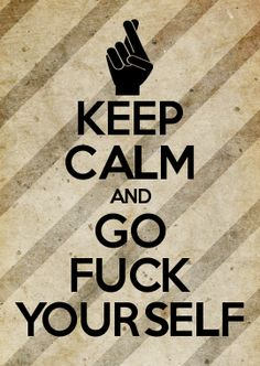KEEP CALM AND GO FUCK YOURSELF