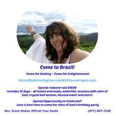 Come to Brazil! Come for Healing ~ Come for Enlightenment!  Come to honor John of God's Birthday and celebrate with him! We offer this unforgettable journey for only $1600 ~ Includes 12 days – all hotels and meals, waterfall, sessions with John of God, crystal bed session, blessed water and more!