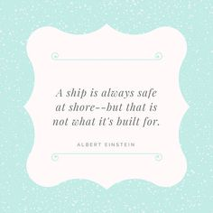 A ship is always safe at shore--but that is not what it's built for. ALBERT EINSTEI