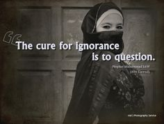 The cure of ignorance is to question. - Prophet Muhammad.