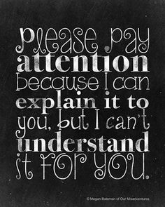 "A funny 8x10"" printable poster for your classroom in printable JPEG and PDF! The text reads: Please pay attention because I can explain it to you, but I can't understand it for you. Personal use only. Some fonts by Kimberly Geswein."