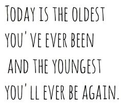 Yup! That's what I say! Today's the youngest you'll ever be so celebrate it!!