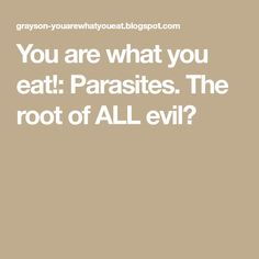 You are what you eat!: Parasites. The root of ALL evil?