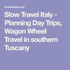 Slow Travel Italy - Planning Day Trips, Wagon Wheel Travel in southern Tuscany