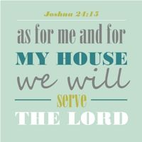 Joshua 24:15 (KJV) And if it seem evil unto you to serve the Lord, choose you this day whom ye will serve; whether the gods which your fathers served that were on the other side of the flood, or the gods of the Amorites, in whose land ye dwell: but as for me and my house, we will serve the Lord.