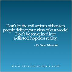 Don't let the evil actions of broken people define your view of our world! Don't be terrorized into a diluted, hopeless reality. - Steve Maraboli
