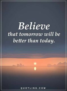 Quotes Believe that tomorrow will be better than today.