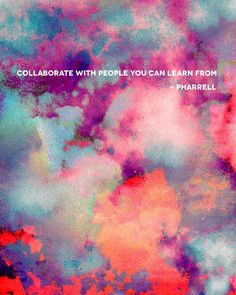 collaborate with people you can learn from - pharell