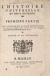 Théodore Agrippa d'Aubigné : Histoire Universelle, 1616. -Après la conversion d'Henri de Navarre, Agrippa rédigea des textes qui avaient pour but de l'accuser de trahison envers l'église. Chef de guerre, il s'illustra par ses exploits militaires et son caractère emporté et belliqueux. Ennemi acharné de l'Eglise romaine, ennemi de la cour de France et souvent indisposé à l'égard des princes, il s'illustra par sa violence, ses excès et ses provocations verbales.