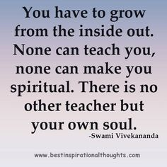 """You have to grow from the inside out. None can make you spiritual. There is no other teacher but your own soul"" Swami Vivekamanda"