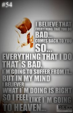 2pac Quotes & Sayings (JEGiR KH Design)  54- I believe that everything that you do bad... comes back to you So... everything that I do that's bad, I'm going to suffer from it... But in my mind I believe what I'm doing is right So I feel like I'm going to heaven...