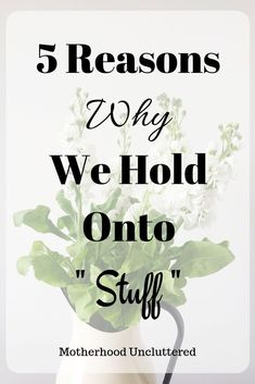 5 Reasons Why We Hold Onto 'Stuff' - Motherhood Uncluttered