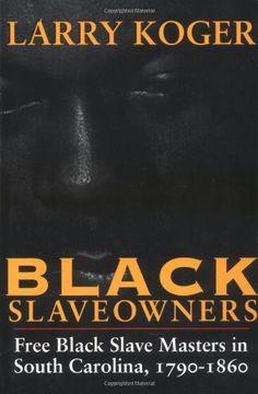 black slaveowners: free black slave masters in south carolina, 1790-1860 by larry koger