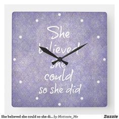 She believed she could so she did Motivational Square Wall Clock Create Your Own, Create Yourself, She Believed She Could, Wall Clocks, Motivational, Quotes, Design, Quotations, Chiming Wall Clocks