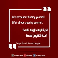 life isn't about finding yourself,life's about creating yourself.  الحياه ليست لايجاد نفسك,الجياه لتكوين نفسك  george bernard shaw_جورج برنارد شو
