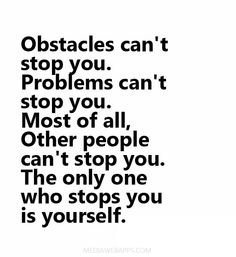 Obstacles can`t stop you. Problems can`t stop you. Most of all, Other people can`t stop you. The only one who stops you is yourself.