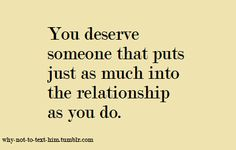 This is the truth. I'm tired of making the effort. I deserve someone that wants to hold me and love me.