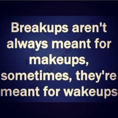 Breakups aren't always meant for makeups, sometimes, they're meant for wake ups ...