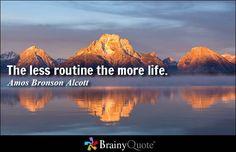 The less routine the more life. - Amos Bronson Alcott #life #QOTD