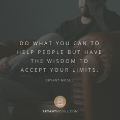 Do what you can to help people but have the wisdom to accept your limits. — Bryant McGill @BryantMcGill @Mysimplereminders @JenniYoungMcGill #SimpleReminders #quotes #wisdom #help #people #positive #selfhelp #growth