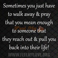 Sometimes you just have to walk away & pray that you mean enough to someone that they reach out & pull you back into their life! ~ Unknown Related PostsA Person Who Loved You More Than GodA seed has been planted in my soulTrue love is proved when a person has seen the best peopleNever […]