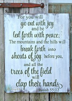 You will go out with joy and be led forth with peace; the mountains and the hills will break forth into shouts of joy before you, and all the trees of the field will clap their hands. | scripture sign by Aimee Weaver Designs.jpg