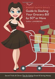 Budget Savvy Diva's Guide to Slashing Your Grocery Bill by 50% or More: Secret Tricks and Clever Tips for Eating Great and Saving Money: Sar...