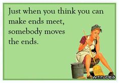 Sooo True!just-when-you-think-can-make-ends-meet-someone-moves-ends-ecard