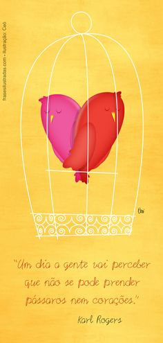 """""""Um dia a gente vai perceber que não se pode prender pássaros nem corações."""" Karl Rogers."""