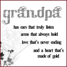 Grandpa has ears that truly listen arms that always hold love that's never ending & a heart that's made of gold