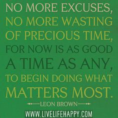 No more excuses, no more wasting of precious time, for now is as good a time as any, to begin doing what matters most. -Leon Brown by deeplifequotes, via Flickr