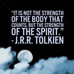 """It is not the strength of the body that counts, but the strength of the spirit."" JRR Tolkien."