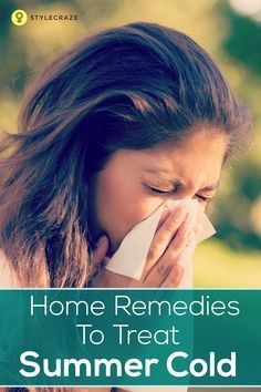 Home Remedies To Treat Summer Cold: Cold can sometimes turn terrible, right? So what can you do when you contract common cold in summers? How to cure a summer cold?  Want to know the effective home remedies for cold in summer? Then sit back and give this post a read!