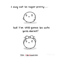 You may not be super pretty but ...
