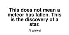 Read more Ai Weiwei quotes at wiktrest.com. This does not mean a meteor has fallen. This is the discovery of a star.