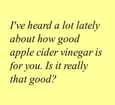 I've heard a lot lately about how good apple cider vinegar is for you. Is it really that good?