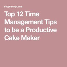Top 12 Time Management Tips to be a Productive Cake Maker